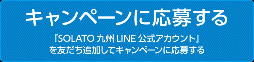 『SOLATO九州LINE公式アカウント』を友だち追加してキャンペーンに応募する