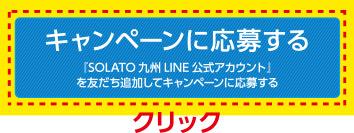 『キャンペーンに応募する』をクリックし、『SOLATO九州LINE公式アカウント』へ友だち登録